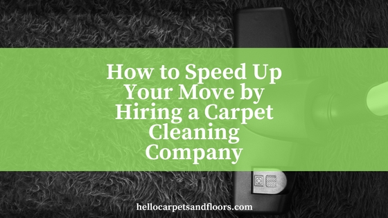 How to Speed Up Your Move by Hiring a Carpet Cleaning Company